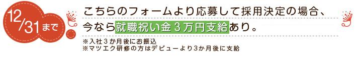 こちらのフォームより応募して採用決定の場合、今なら就職祝い金3万円支給あり。※入社3か月後にお振込